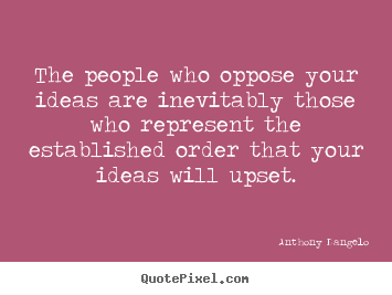 The people who oppose your ideas are inevitably.. Anthony Dangelo top inspirational quotes