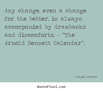 Arnold Bennett image quote - Any change, even a change for the better, is always accompanied by drawbacks.. - Inspirational quote