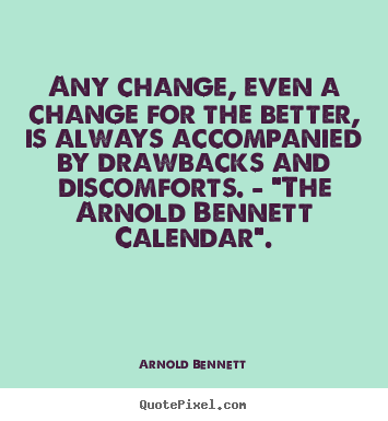Any change, even a change for the better, is always.. Arnold Bennett  inspirational quote