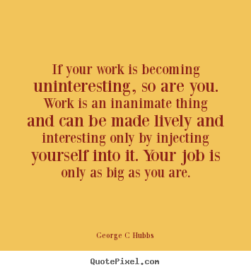 Inspirational quote - If your work is becoming uninteresting, so are you. work..