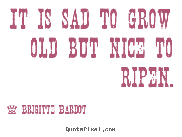 It is sad to grow old but nice to ripen. Brigitte Bardot top inspirational quote
