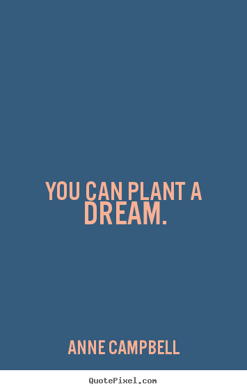 Quotes about inspirational - You can plant a dream.