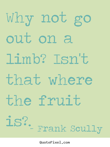 Quotes about inspirational - Why not go out on a limb? isn't that where..