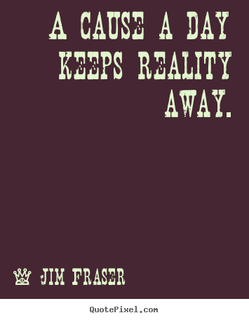 A cause a day keeps reality away. Jim Fraser good inspirational quotes