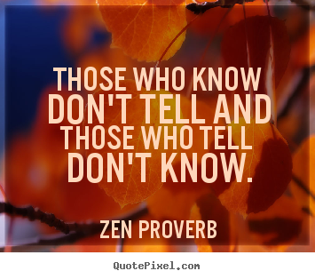 Those who know don't tell and those who tell don't know. Zen Proverb greatest inspirational quote