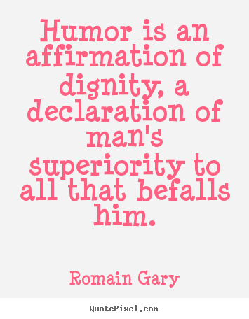 Humor is an affirmation of dignity, a declaration of man's superiority.. Romain Gary best inspirational quotes