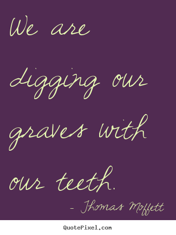 Thomas Moffett picture quotes - We are digging our graves with our teeth. - Inspirational quote