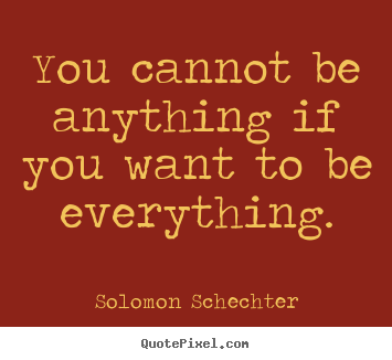You cannot be anything if you want to be everything. Solomon Schechter popular inspirational quote