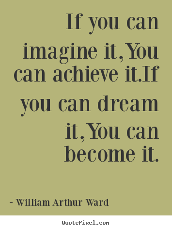 Inspirational quotes - If you can imagine it,you can achieve it.if you..