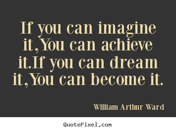 Inspirational quotes - If you can imagine it,you can achieve it.if you can dream..