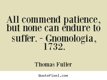 All commend patience, but none can endure to suffer... Thomas Fuller famous inspirational quotes