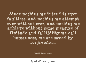 Inspirational quotes - Since nothing we intend is ever faultless, and nothing we..