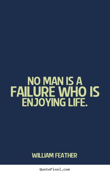 William Feather picture quote - No man is a failure who is enjoying life. - Inspirational quotes