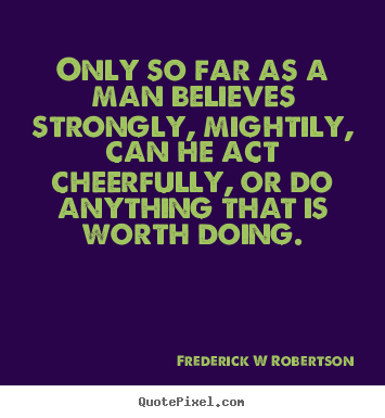 Quotes about inspirational - Only so far as a man believes strongly, mightily, can he act cheerfully,..
