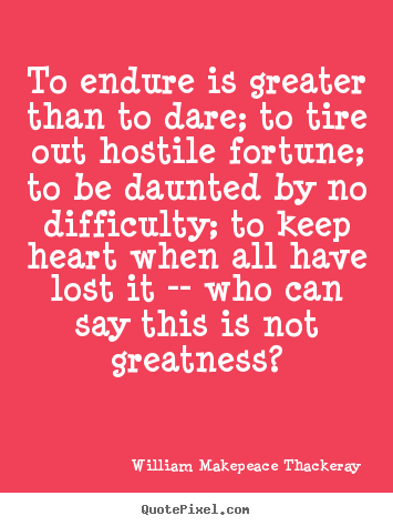 To endure is greater than to dare; to tire out hostile fortune; to be.. William Makepeace Thackeray  inspirational quotes