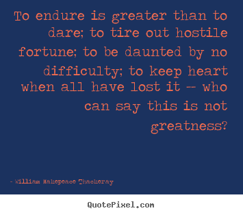 Design your own picture quotes about inspirational - To endure is greater than to dare; to tire out hostile fortune; to be..