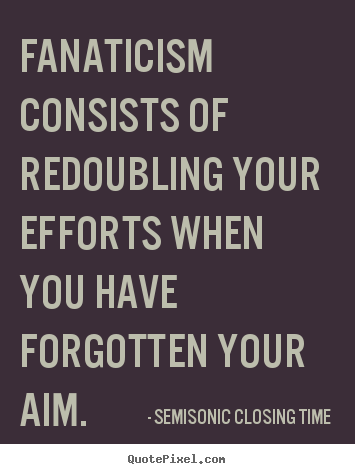 Inspirational sayings - Fanaticism consists of redoubling your efforts when you have..