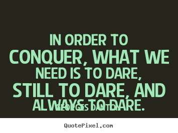 In order to conquer, what we need is to dare, still to dare, and always.. Georges Danton top inspirational quote
