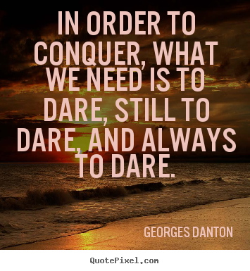 Diy image quotes about inspirational - In order to conquer, what we need is to dare, still to dare, and always..