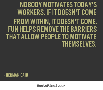 Quote about inspirational - Nobody motivates today's workers. if it doesn't come from within, it..