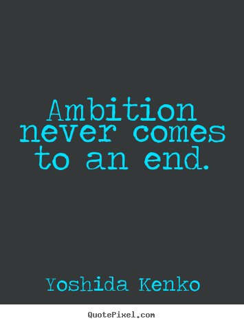 Ambition never comes to an end. Yoshida Kenko popular inspirational quotes