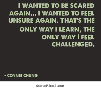 I wanted to be scared again... i wanted to feel unsure.. Connie Chung popular inspirational quotes