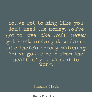 You've got to sing like you don't need the money. you've got.. Susanna Clark famous inspirational quotes