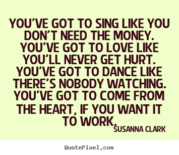 Inspirational quote - You've got to sing like you don't need the money. you've..