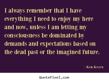 Ken Keyes picture quotes - I always remember that i have everything i need to enjoy my here.. - Inspirational quotes