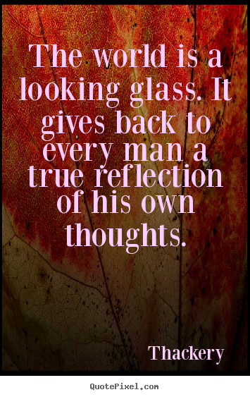 Inspirational quote - The world is a looking glass. it gives back to every man a true reflection..