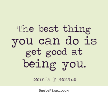 The best thing you can do is get good at being.. Dennis T Menace good inspirational quotes