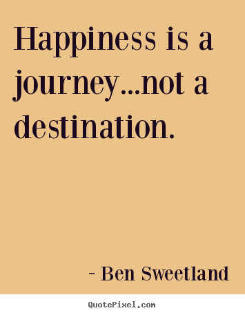 Quote about inspirational - Happiness is a journey...not a destination.