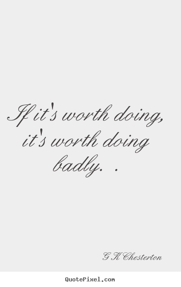 Design custom picture quotes about inspirational - If it's worth doing, it's worth doing badly...