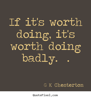 K Chesterton Quotes Chesterton poster quotes - If it's worth doing, it's worth doing ...