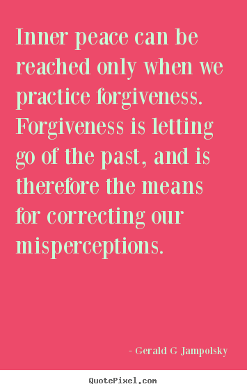 Quotes about inspirational - Inner peace can be reached only when we practice forgiveness. forgiveness..