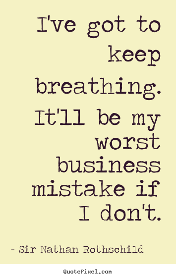 I've got to keep breathing. it'll be my worst business mistake if i don't. Sir Nathan Rothschild greatest inspirational quotes