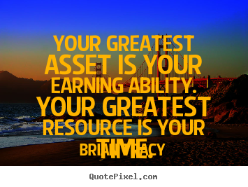 Your greatest asset is your earning ability. your greatest resource.. Brian Tracy greatest inspirational quote