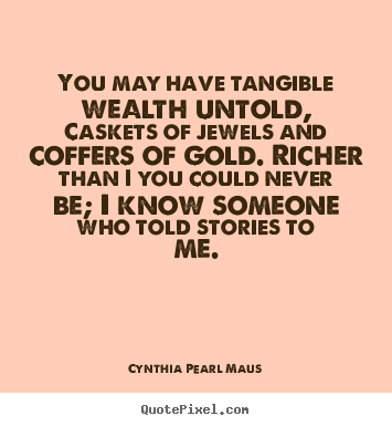 You may have tangible wealth untold, caskets of.. Cynthia Pearl Maus great inspirational quotes