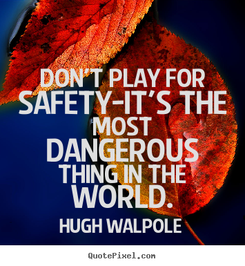 Don't play for safety-it's the most dangerous thing.. Hugh Walpole best inspirational quotes