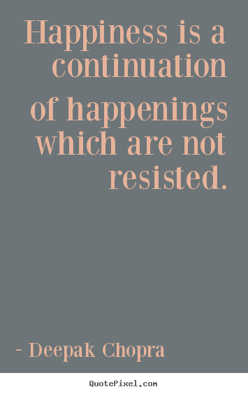 Quote about inspirational - Happiness is a continuation of happenings which are not resisted.