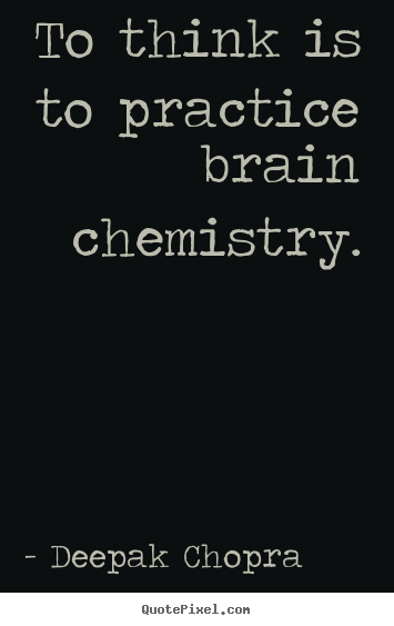 How to make picture quotes about inspirational - To think is to practice brain chemistry.
