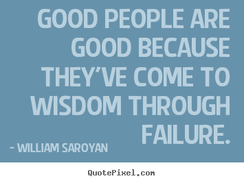 Inspirational quotes - Good people are good because they've come to wisdom through failure.