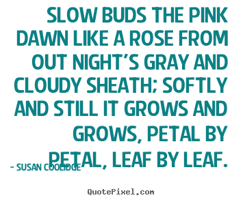 Create custom poster sayings about inspirational - Slow buds the pink dawn like a rose from out night's..