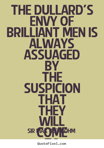 The dullard's envy of brilliant men is always.. Sir Max Beerbohm popular inspirational quote