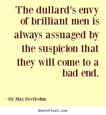 The dullard's envy of brilliant men is always assuaged.. Sir Max Beerbohm greatest inspirational quote