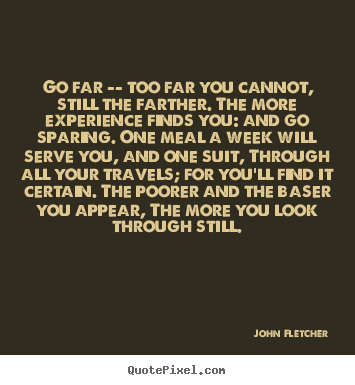 Inspirational quotes - Go far -- too far you cannot, still the farther...