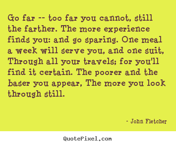 Quote about inspirational - Go far -- too far you cannot, still the farther. the more experience..
