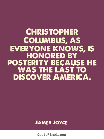 Christopher columbus, as everyone knows, is honored by posterity.. James Joyce great inspirational quotes