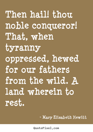 Then hail! thou noble conqueror! that, when tyranny oppressed, hewed.. Mary Elizabeth Hewitt top inspirational quotes