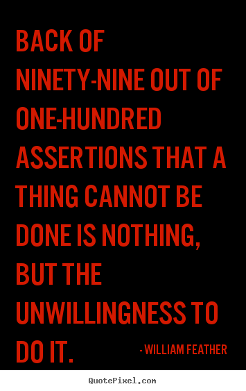 Quotes about inspirational - Back of ninety-nine out of one-hundred assertions that a thing cannot..